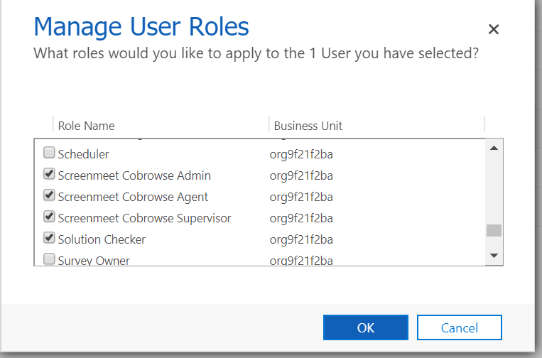 Machine generated alternative text: Manage User Roles  What roles would you like to apply to the 1 User you have selected?  x  Role Name  CJ Scheduler  Screenmeet Cobrowse Admin  Screenmeet Cobrowse Agent  Screenmeet Cobrowse Supervisor  Solution Checker  CJ Surv Owner  Business Unit  org9f21 f2ba  org9f21f2ba  org9f21 f2ba  org9f21 f2ba  org9f21 f2ba  0 9f21f2ba  OK  Cancel